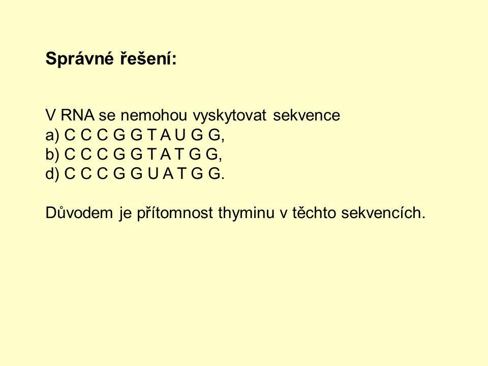 Správné řešení: V RNA se nemohou vyskytovat sekvence a) C C C G G T A U G G, b) C C C G G T A T G G, d) C C C G G U A T G G.