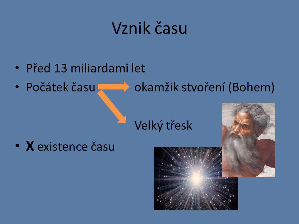 Vznik času Před 13 miliardami let Počátek času okamžik stvoření (Bohem) Velký třesk X existence času