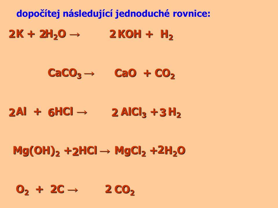 K + H 2 O → K + H 2 O → CaCO 3 → CaCO 3 → Al + HCl → Al + HCl → Mg(OH) 2 + HCl → O 2 + C → O 2 + C → dopočítej následující jednoduché rovnice: KOH + H