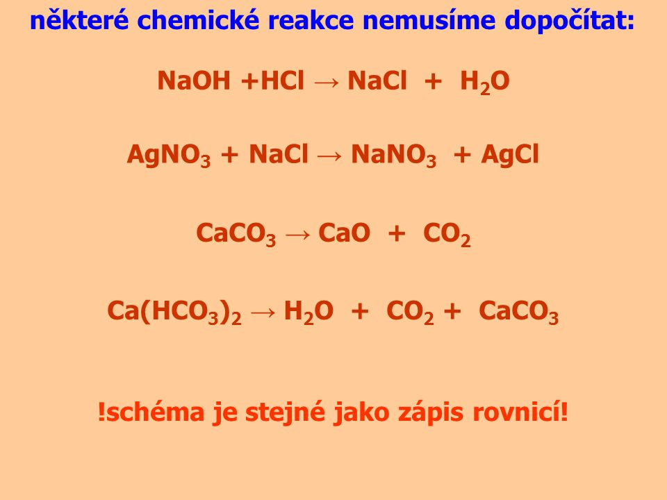 NaOH +HCl → NaCl + H 2 O některé chemické reakce nemusíme dopočítat: AgNO 3 + NaCl → NaNO 3 + AgCl CaCO 3 → CaO + CO 2 Ca(HCO 3 ) 2 → H 2 O + CO 2 + C