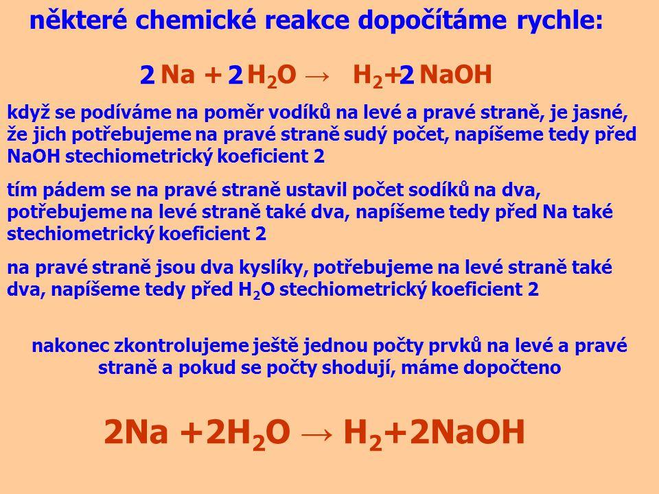 některé chemické reakce dopočítáme snadno: Zn + HCl → H 2 + ZnCl 2 když se podíváme na poměr vodíků na levé a pravé straně, je jasné, že jich potřebujeme na levé straně sudý počet, napíšeme tedy před HCl stechiometrický koeficient 2 2 tím pádem se na levé a pravé straně ustavil počet chlorů na dva, zároveň máme na každé straně rovnice jeden zinek nakonec zkontrolujeme ještě jednou počty prvků na levé a pravé straně a pokud se počty shodují, máme dopočteno Zn +2HCl → H 2 +ZnCl 2