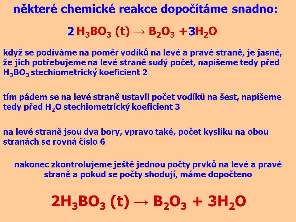 H 3 BO 3 (t) → B 2 O 3 + H 2 O některé chemické reakce dopočítáme snadno: 2H 3 BO 3 (t) → B 2 O 3 + 3H 2 O když se podíváme na poměr vodíků na levé a