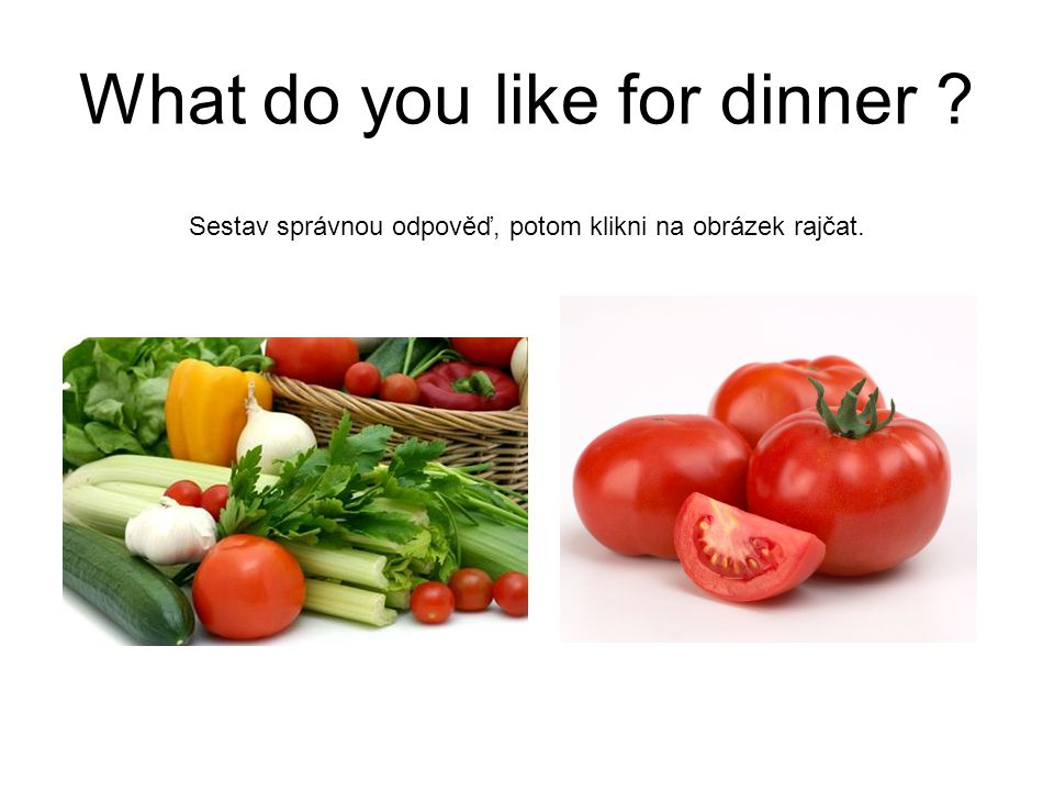 What do you like for dinner . I like vegetables for dinner.