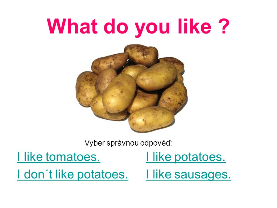 What do you like . I like tomatoes. I don´t like potatoes.