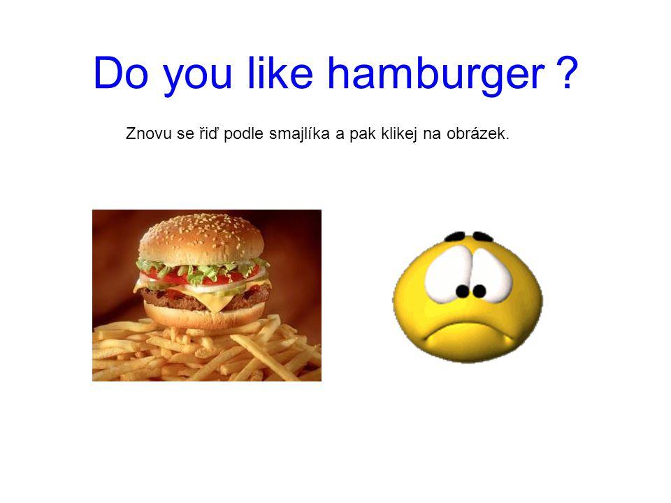 Do you like hamburger ? No, I don´t. Znovu se řiď podle smajlíka a pak klikej na obrázek.