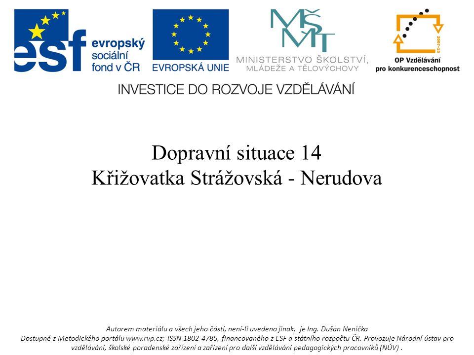 Dopravní situace 14 Křižovatka Strážovská - Nerudova Autorem materiálu a všech jeho částí, není-li uvedeno jinak, je Ing.