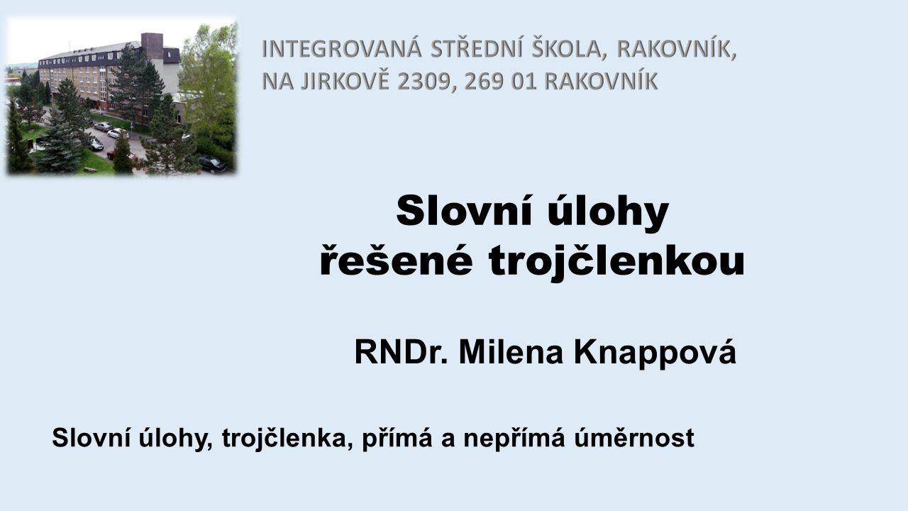 Slovní úlohy řešené trojčlenkou RNDr. Milena Knappová Slovní úlohy, trojčlenka, přímá a nepřímá úměrnost