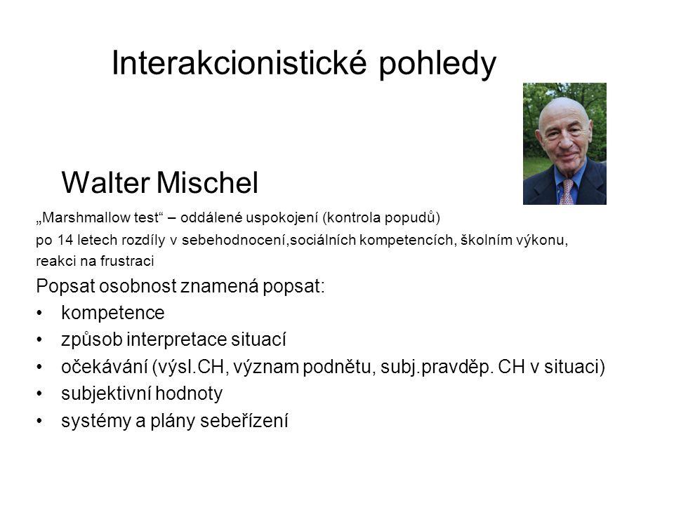 """Interakcionistické pohledy Walter Mischel """" Marshmallow test – oddálené uspokojení (kontrola popudů) po 14 letech rozdíly v sebehodnocení,sociálních kompetencích, školním výkonu, reakci na frustraci Popsat osobnost znamená popsat: kompetence způsob interpretace situací očekávání (výsl.CH, význam podnětu, subj.pravděp."""