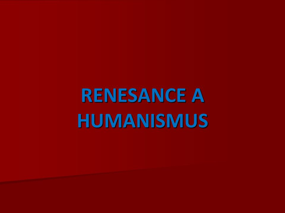 RENESANCE A HUMANISMUS RENESANCE A HUMANISMUS