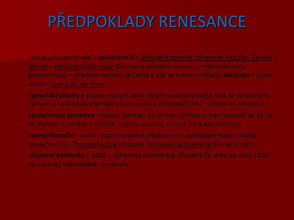 RENESANCE = znovuzrození antického pojetí člověka a jeho přístupu k životu umělecký směr počátku 14.století (Itálie) – počátku17.století novověk pocit sebevědomí jednotlivce kult smyslů a rozumu proti kultu víry kladen důraz na individualitu a schopnosti člověka; návrat k antickým ideálům jako reakce na temný a zbožný středověk právo na plné, svobodné a ničím neomezované rozvití lidské existence přinesla lidštější, radostnější vztah k životu, oslavu lidské důstojnosti a schopnosti, větší ocenění prostých lidských radostí (oděv, jídlo, pití, příbytek), větší víra ve schopnosti člověka