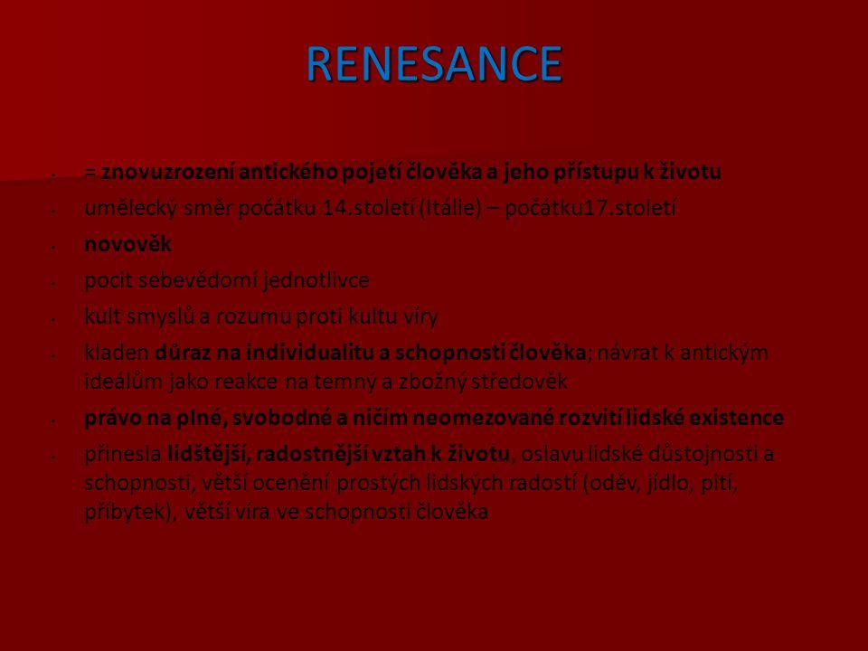 RENESANCE = znovuzrození antického pojetí člověka a jeho přístupu k životu umělecký směr počátku 14.století (Itálie) – počátku17.století novověk pocit