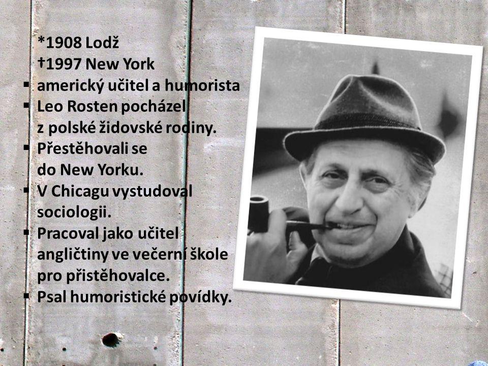 *1908 Lodž †1997 New York  americký učitel a humorista  Leo Rosten pocházel z polské židovské rodiny.  Přestěhovali se do New Yorku.  V Chicagu vy