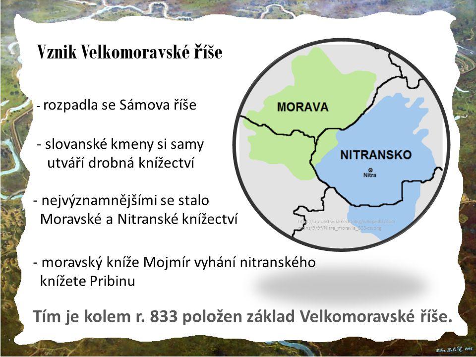 Vznik Velkomoravské ř íše http://upload.wikimedia.org/wikipedia/com mons/9/9f/Nitra_moravia_833-cs.png - rozpadla se Sámova říše - slovanské kmeny si samy utváří drobná knížectví - nejvýznamnějšími se stalo Moravské a Nitranské knížectví - moravský kníže Mojmír vyhání nitranského knížete Pribinu Tím je kolem r.