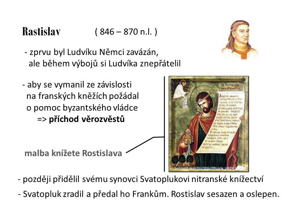 Rastislav - zprvu byl Ludvíku Němci zavázán, ale během výbojů si Ludvíka znepřátelil - aby se vymanil ze závislosti na franských kněžích požádal o pomoc byzantského vládce => příchod věrozvěstů - později přidělil svému synovci Svatoplukovi nitranské knížectví malba knížete Rostislava http://nd01.jxs.cz/486/ 102/d5980de585_4081 0140_t1.jpg - Svatopluk zradil a předal ho Frankům.