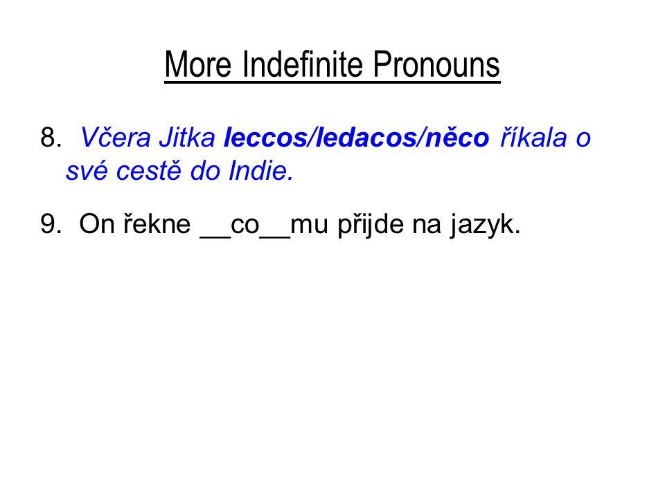 More Indefinite Pronouns 8. Včera Jitka leccos/ledacos/něco říkala o své cestě do Indie. 9. On řekne __co__mu přijde na jazyk.