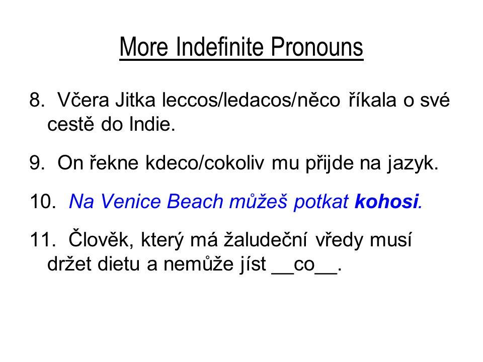More Indefinite Pronouns 8. Včera Jitka leccos/ledacos/něco říkala o své cestě do Indie. 9. On řekne kdeco/cokoliv mu přijde na jazyk. 10. Na Venice B