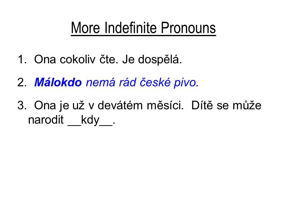 More Indefinite Pronouns 1. Ona cokoliv čte. Je dospělá. 2. Málokdo nemá rád české pivo. 3. Ona je už v devátém měsíci. Dítě se může narodit __kdy__.