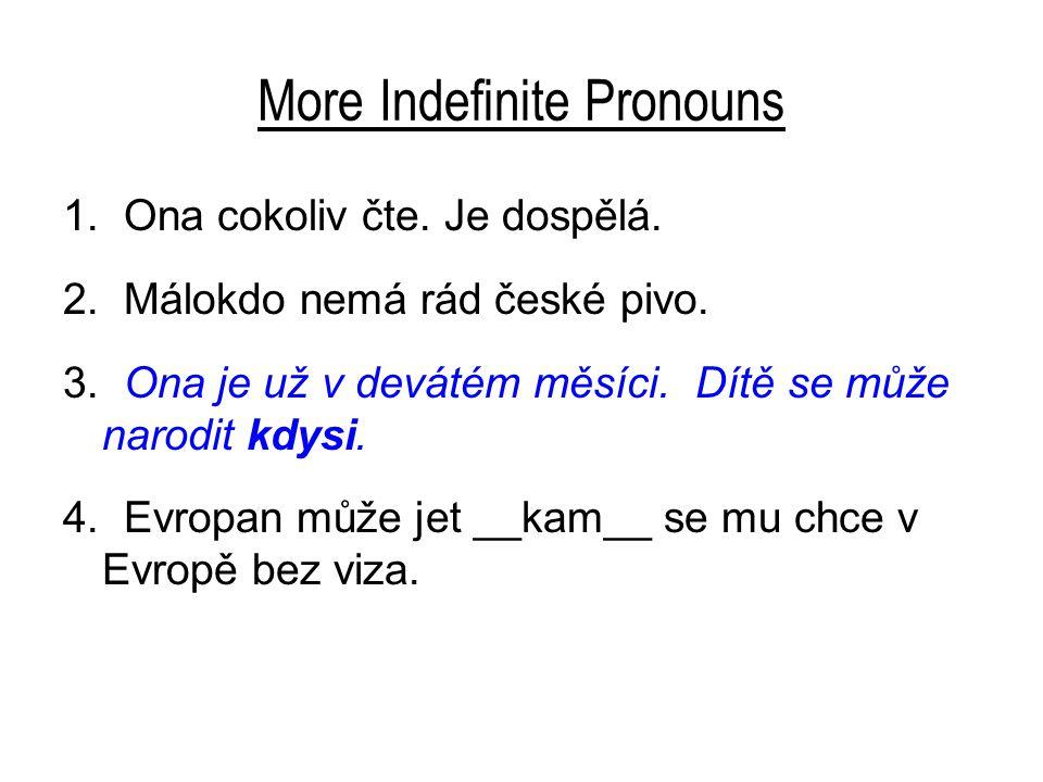 More Indefinite Pronouns 1. Ona cokoliv čte. Je dospělá. 2. Málokdo nemá rád české pivo. 3. Ona je už v devátém měsíci. Dítě se může narodit kdysi. 4.