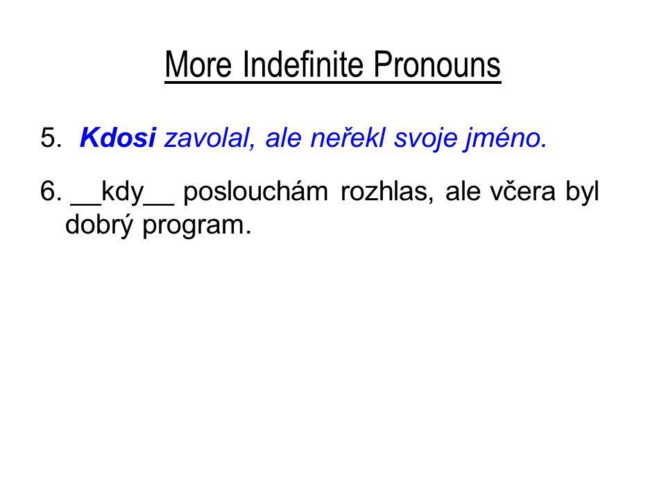 More Indefinite Pronouns 5. Kdosi zavolal, ale neřekl svoje jméno. 6. __kdy__ poslouchám rozhlas, ale včera byl dobrý program.