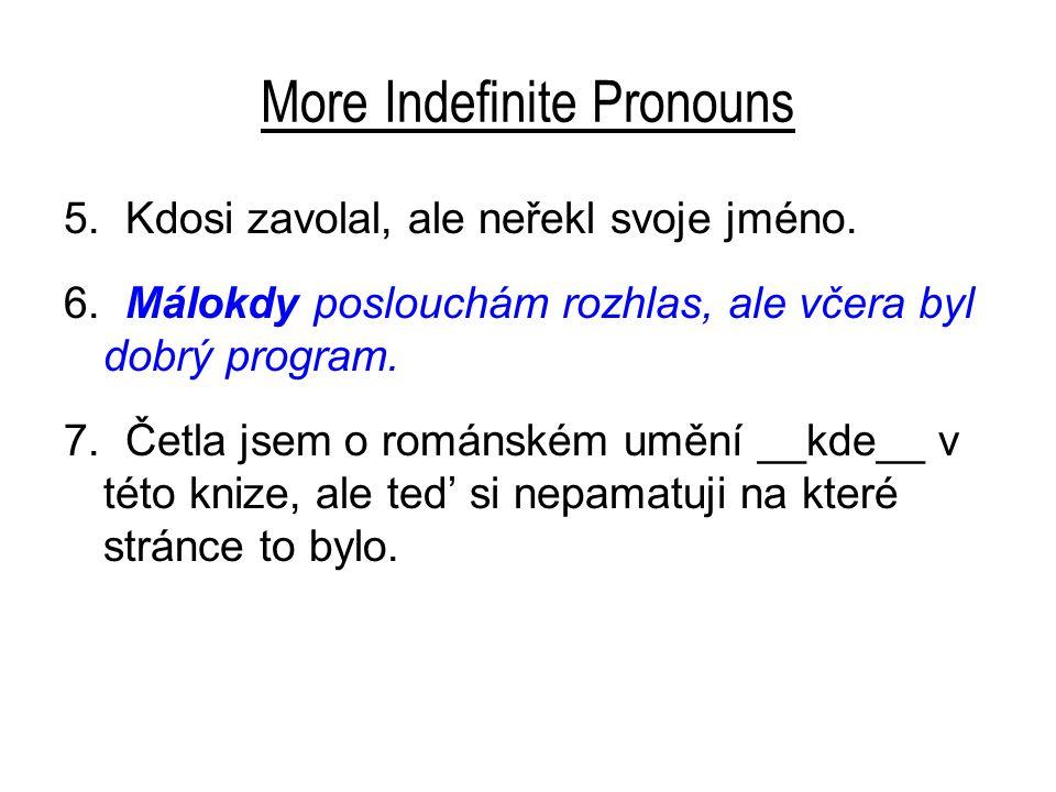 More Indefinite Pronouns 5. Kdosi zavolal, ale neřekl svoje jméno. 6. Málokdy poslouchám rozhlas, ale včera byl dobrý program. 7. Četla jsem o románsk