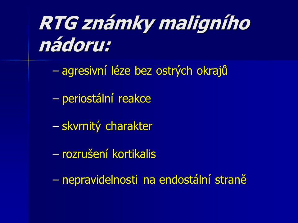 RTG známky maligního nádoru: –agresivní léze bez ostrých okrajů –periostální reakce –skvrnitý charakter –rozrušení kortikalis –nepravidelnosti na endo