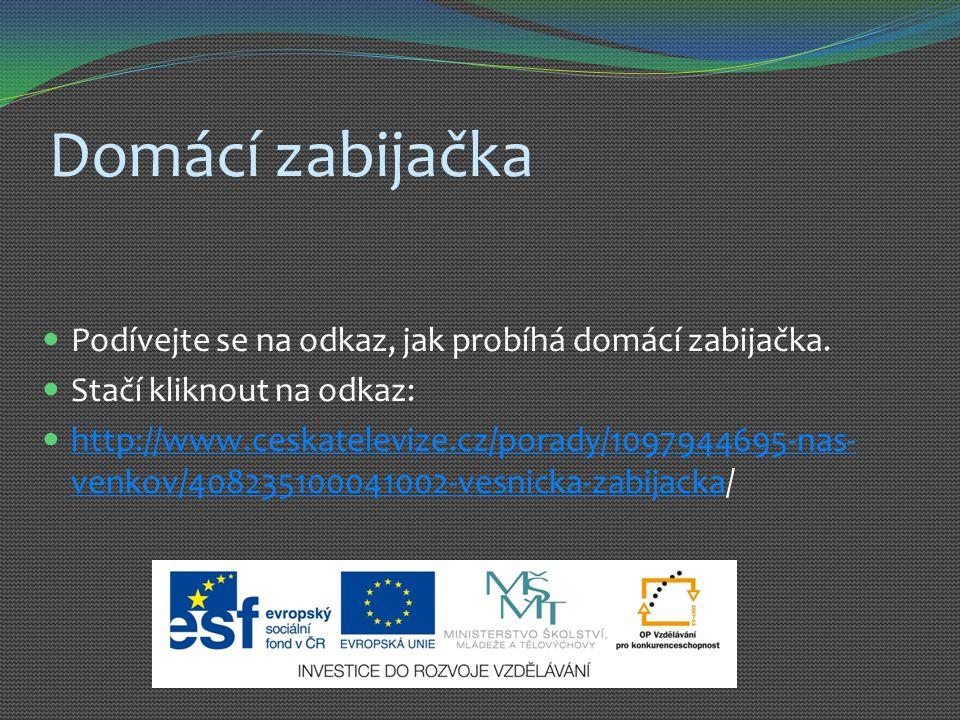 Domácí zabijačka Podívejte se na odkaz, jak probíhá domácí zabijačka. Stačí kliknout na odkaz: http://www.ceskatelevize.cz/porady/1097944695-nas- venk