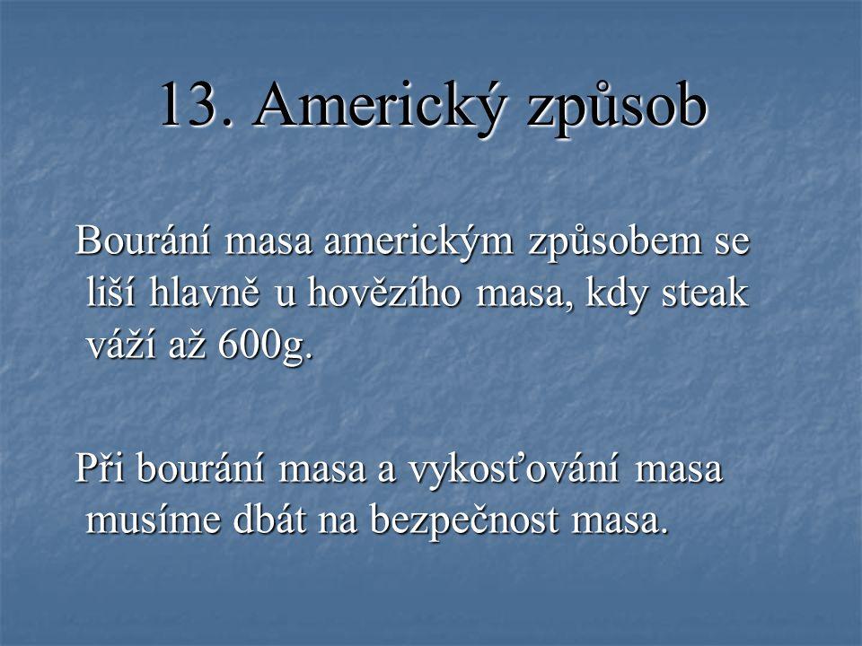 13. Americký způsob Bourání masa americkým způsobem se liší hlavně u hovězího masa, kdy steak váží až 600g. Bourání masa americkým způsobem se liší hl