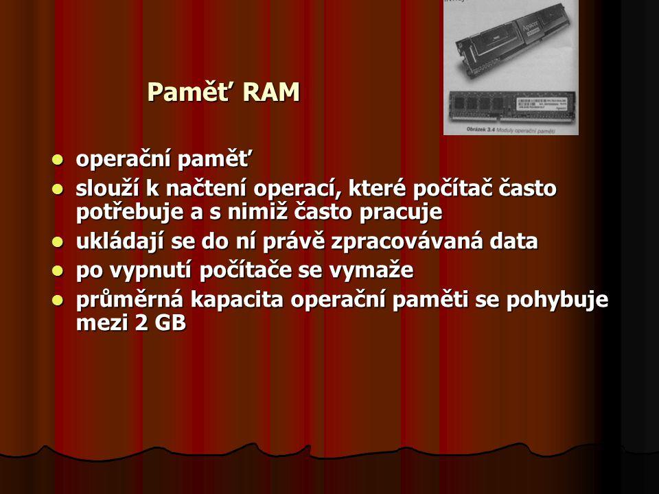 Paměť RAM operační paměť operační paměť slouží k načtení operací, které počítač často potřebuje a s nimiž často pracuje slouží k načtení operací, které počítač často potřebuje a s nimiž často pracuje ukládají se do ní právě zpracovávaná data ukládají se do ní právě zpracovávaná data po vypnutí počítače se vymaže po vypnutí počítače se vymaže průměrná kapacita operační paměti se pohybuje mezi 2 GB průměrná kapacita operační paměti se pohybuje mezi 2 GB