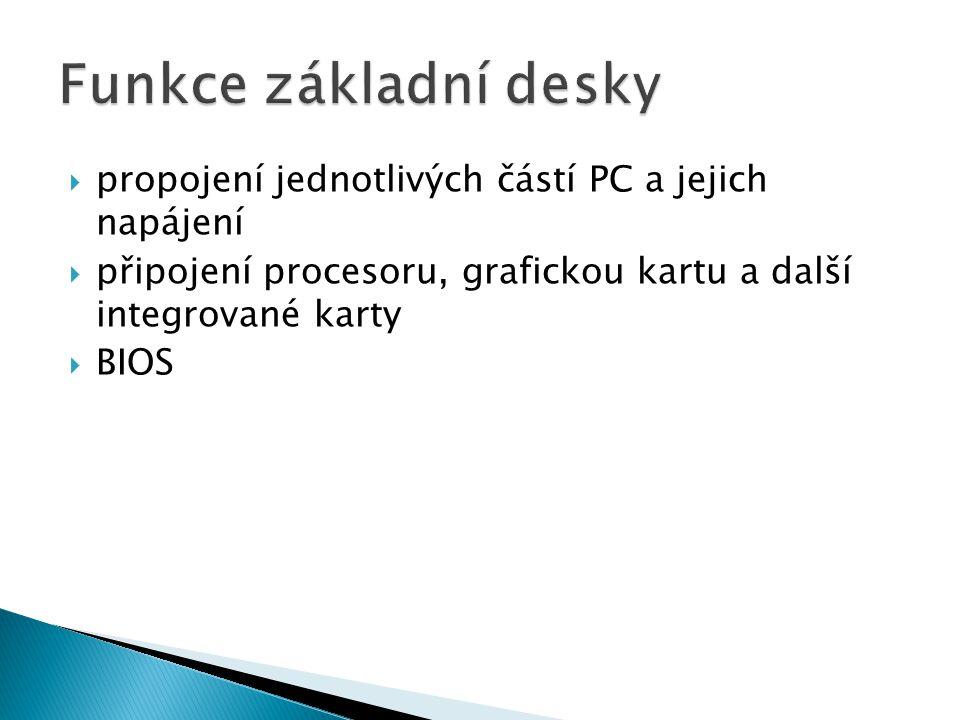  propojení jednotlivých částí PC a jejich napájení  připojení procesoru, grafickou kartu a další integrované karty  BIOS