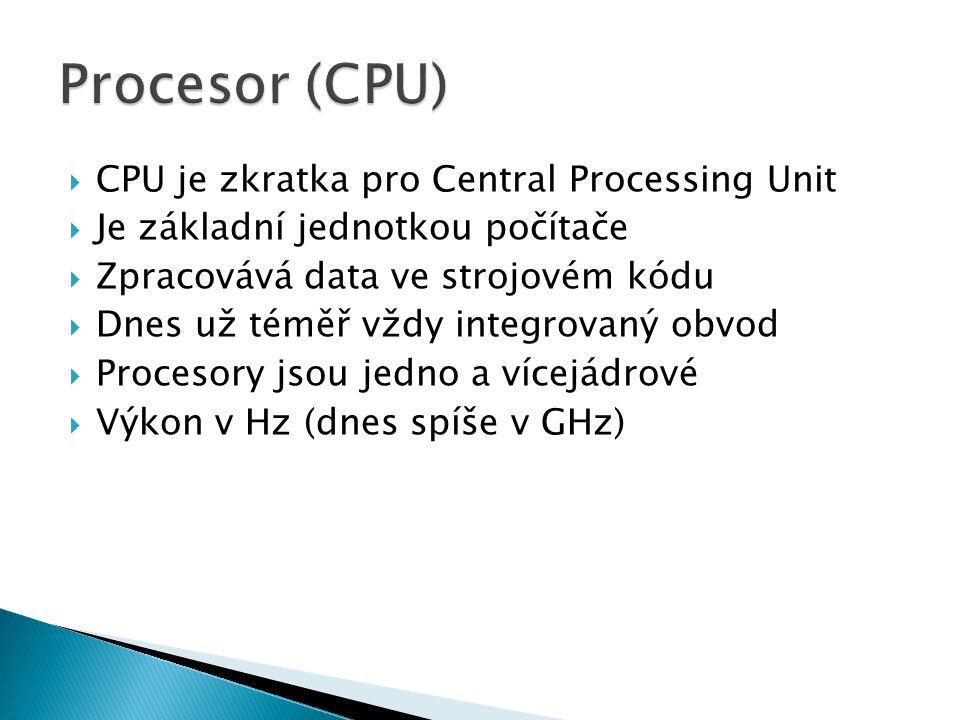  CPU je zkratka pro Central Processing Unit  Je základní jednotkou počítače  Zpracovává data ve strojovém kódu  Dnes už téměř vždy integrovaný obvod  Procesory jsou jedno a vícejádrové  Výkon v Hz (dnes spíše v GHz)