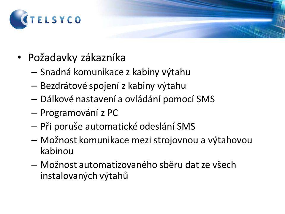 Požadavky zákazníka – Snadná komunikace z kabiny výtahu – Bezdrátové spojení z kabiny výtahu – Dálkové nastavení a ovládání pomocí SMS – Programování z PC – Při poruše automatické odeslání SMS – Možnost komunikace mezi strojovnou a výtahovou kabinou – Možnost automatizovaného sběru dat ze všech instalovaných výtahů