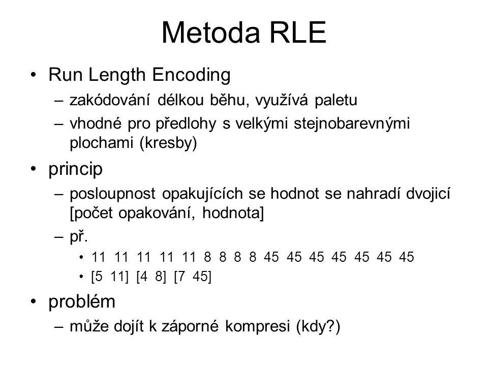 Metoda RLE Run Length Encoding –zakódování délkou běhu, využívá paletu –vhodné pro předlohy s velkými stejnobarevnými plochami (kresby) princip –posloupnost opakujících se hodnot se nahradí dvojicí [počet opakování, hodnota] –př.