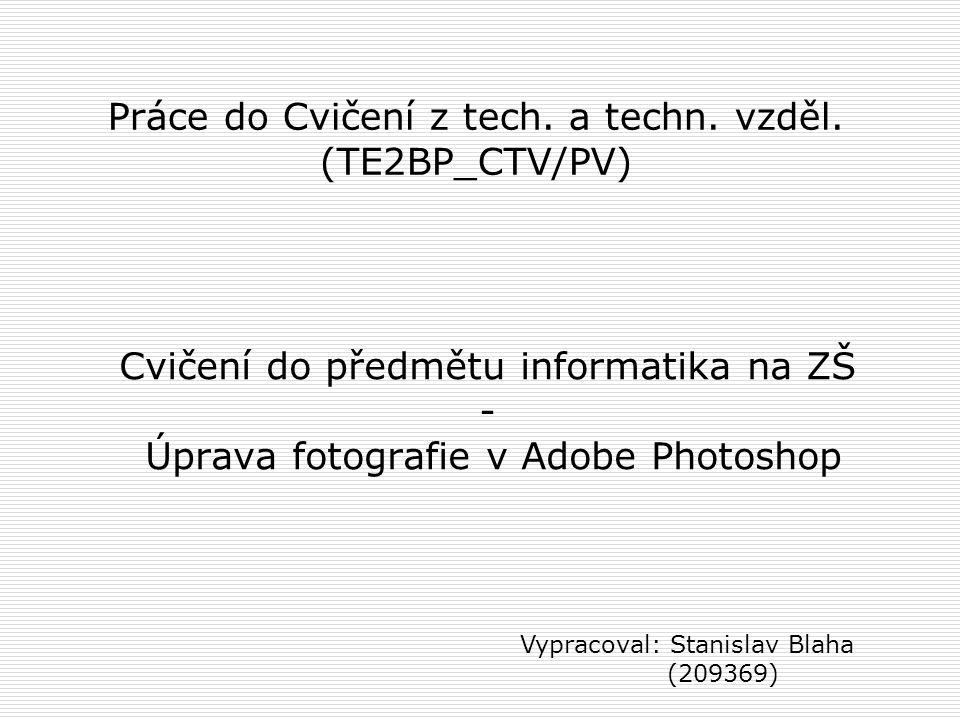 Cvičení do předmětu informatika na ZŠ - Úprava fotografie v Adobe Photoshop Vypracoval: Stanislav Blaha (209369) Práce do Cvičení z tech. a techn. vzd