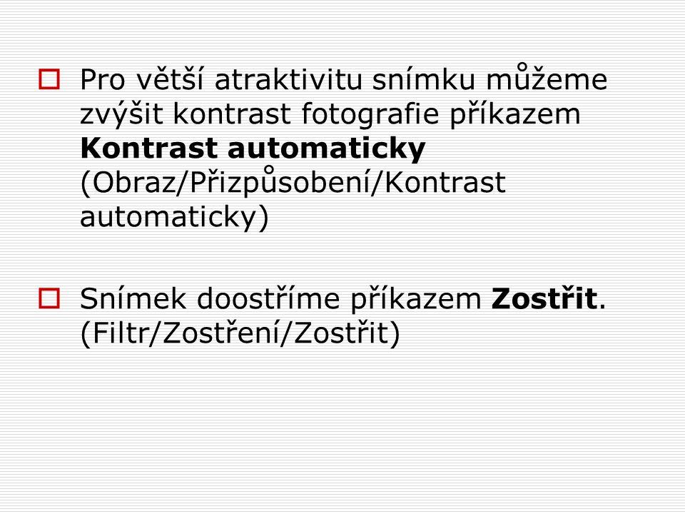  Pro větší atraktivitu snímku můžeme zvýšit kontrast fotografie příkazem Kontrast automaticky (Obraz/Přizpůsobení/Kontrast automaticky)  Snímek doostříme příkazem Zostřit.
