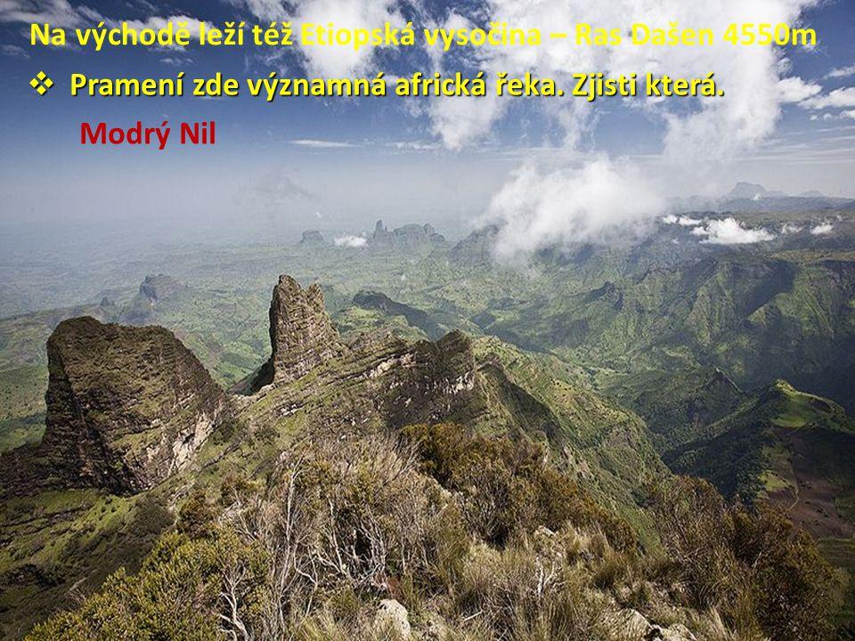 Na východě leží též Etiopská vysočina – Ras Dašen 4550m  Pramení zde významná africká řeka. Zjisti která. Modrý Nil