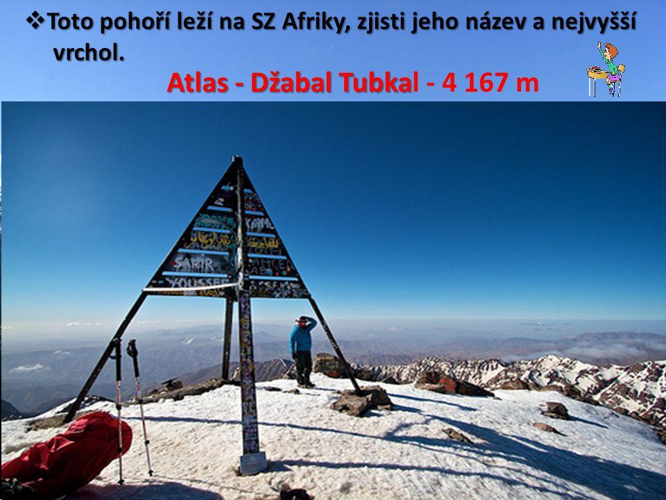 Toto pohoří leží na SZ Afriky, zjisti jeho název a nejvyšší vrchol. vrchol. Atlas - Džabal Tubka Atlas - Džabal Tubkal - 4 167 m