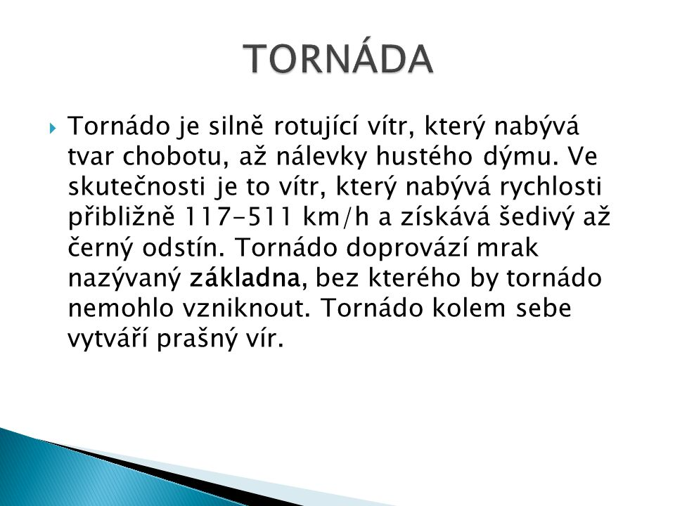  Tornádo je silně rotující vítr, který nabývá tvar chobotu, až nálevky hustého dýmu. Ve skutečnosti je to vítr, který nabývá rychlosti přibližně 117-