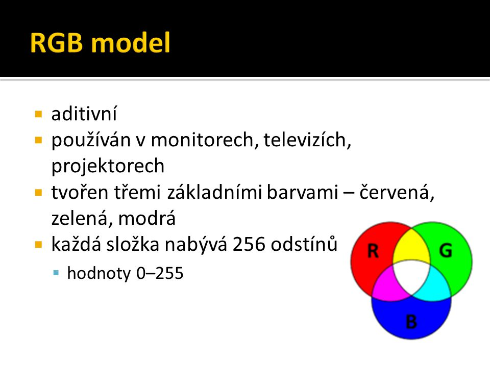  aditivní  používán v monitorech, televizích, projektorech  tvořen třemi základními barvami – červená, zelená, modrá  každá složka nabývá 256 odst