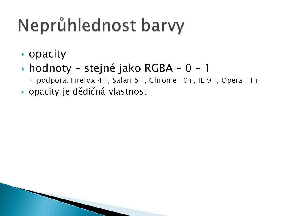  opacity  hodnoty – stejné jako RGBA – 0 – 1 ◦ podpora: Firefox 4+, Safari 5+, Chrome 10+, IE 9+, Opera 11+  opacity je dědičná vlastnost