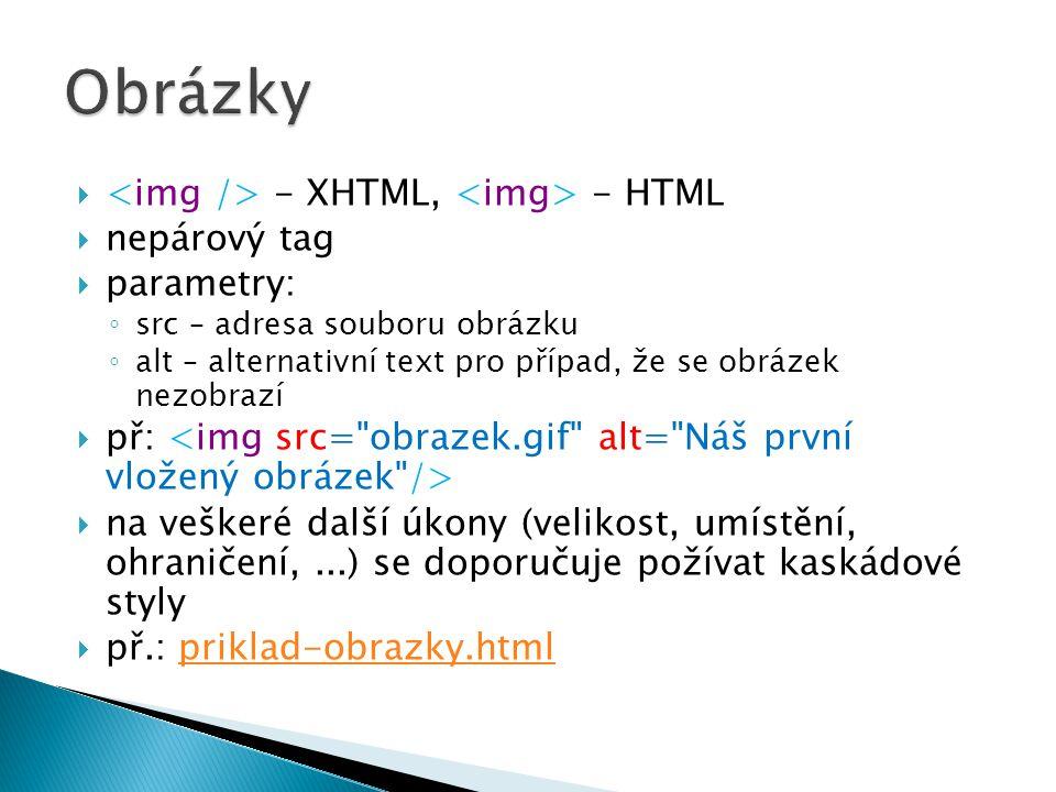  - XHTML, - HTML  nepárový tag  parametry: ◦ src – adresa souboru obrázku ◦ alt – alternativní text pro případ, že se obrázek nezobrazí  př:  na veškeré další úkony (velikost, umístění, ohraničení,...) se doporučuje požívat kaskádové styly  př.: priklad-obrazky.htmlpriklad-obrazky.html
