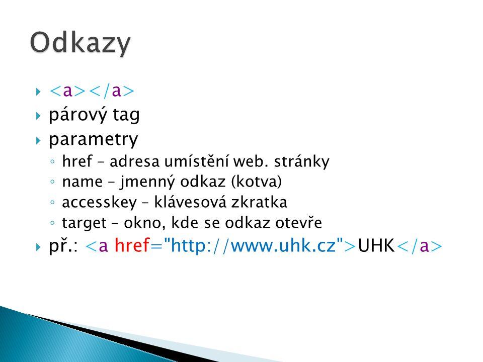   párový tag  parametry ◦ href – adresa umístění web. stránky ◦ name – jmenný odkaz (kotva) ◦ accesskey – klávesová zkratka ◦ target – okno, kde se