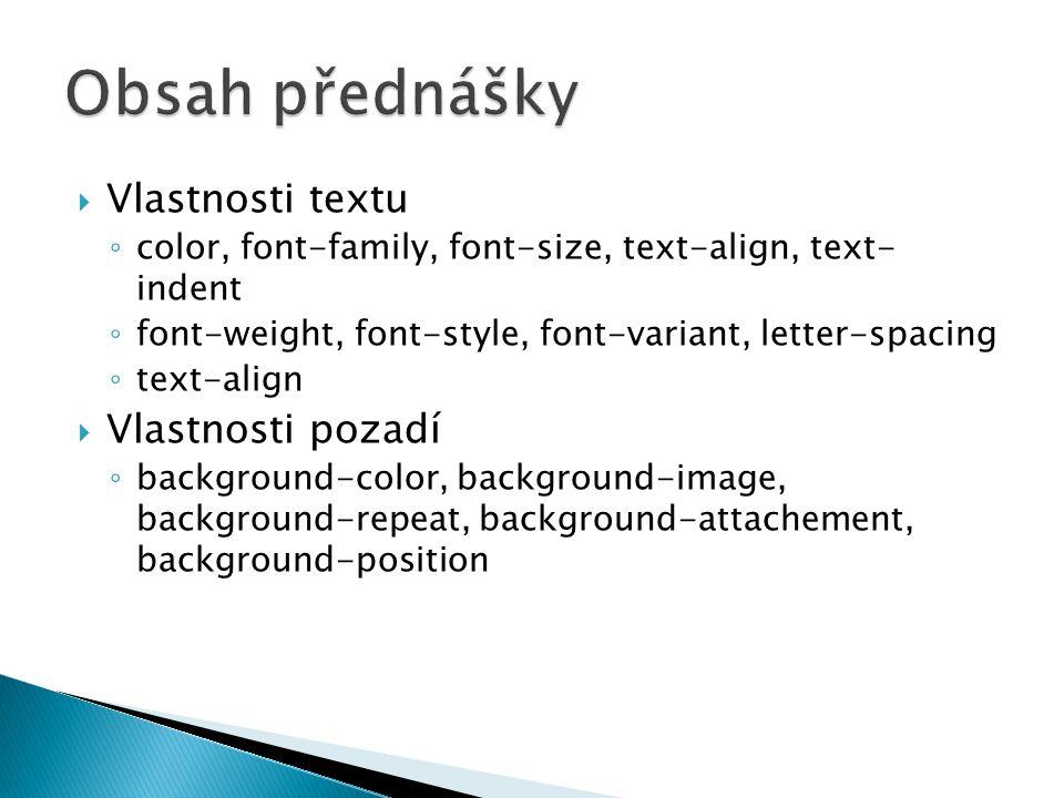  Vlastnosti textu ◦ color, font-family, font-size, text-align, text- indent ◦ font-weight, font-style, font-variant, letter-spacing ◦ text-align  Vlastnosti pozadí ◦ background-color, background-image, background-repeat, background-attachement, background-position