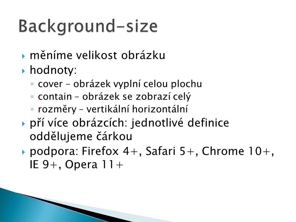  měníme velikost obrázku  hodnoty: ◦ cover – obrázek vyplní celou plochu ◦ contain – obrázek se zobrazí celý ◦ rozměry – vertikální horizontální  pří více obrázcích: jednotlivé definice oddělujeme čárkou  podpora: Firefox 4+, Safari 5+, Chrome 10+, IE 9+, Opera 11+