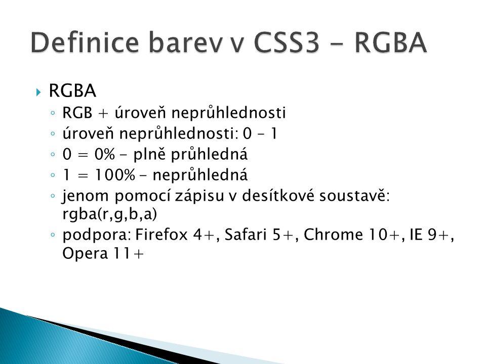  RGBA ◦ RGB + úroveň neprůhlednosti ◦ úroveň neprůhlednosti: 0 – 1 ◦ 0 = 0% - plně průhledná ◦ 1 = 100% - neprůhledná ◦ jenom pomocí zápisu v desítkové soustavě: rgba(r,g,b,a) ◦ podpora: Firefox 4+, Safari 5+, Chrome 10+, IE 9+, Opera 11+
