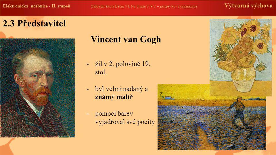 2.3 Představitel Vincent van Gogh -žil v 2. polovině 19. stol. -byl velmi nadaný a známý malíř -pomocí barev vyjadřoval své pocity Elektronická učebni