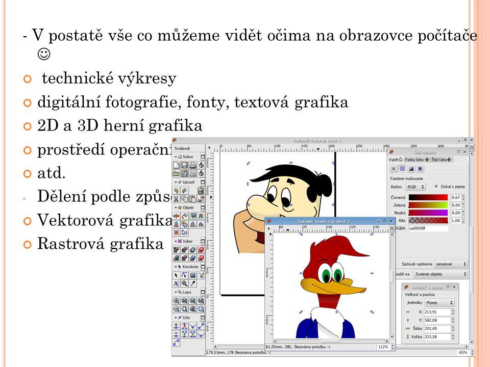 V EKTOROVÁ GRAFIKA - Obrazy jsou tvořeny pomocí základních objektů = kružnice, přímky, úsečky - Základním zobrazovacím prvekem je tedy vektor - Můžeme libovolně měnit velikost obazu bez ztráty kvality - Neexistuje jednotný formát - Nejčastější přípony jsou pdf, ps, ttf, zmf, …
