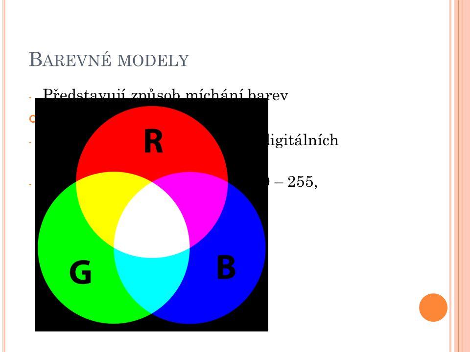 B AREVNÉ MODELY - Představují způsob míchání barev Model RGB – Red, Green, Blue - Zobrazení barev na monitoru, digitálních fotoaparátů - Jsou udávána v celých číslech 0 – 255,
