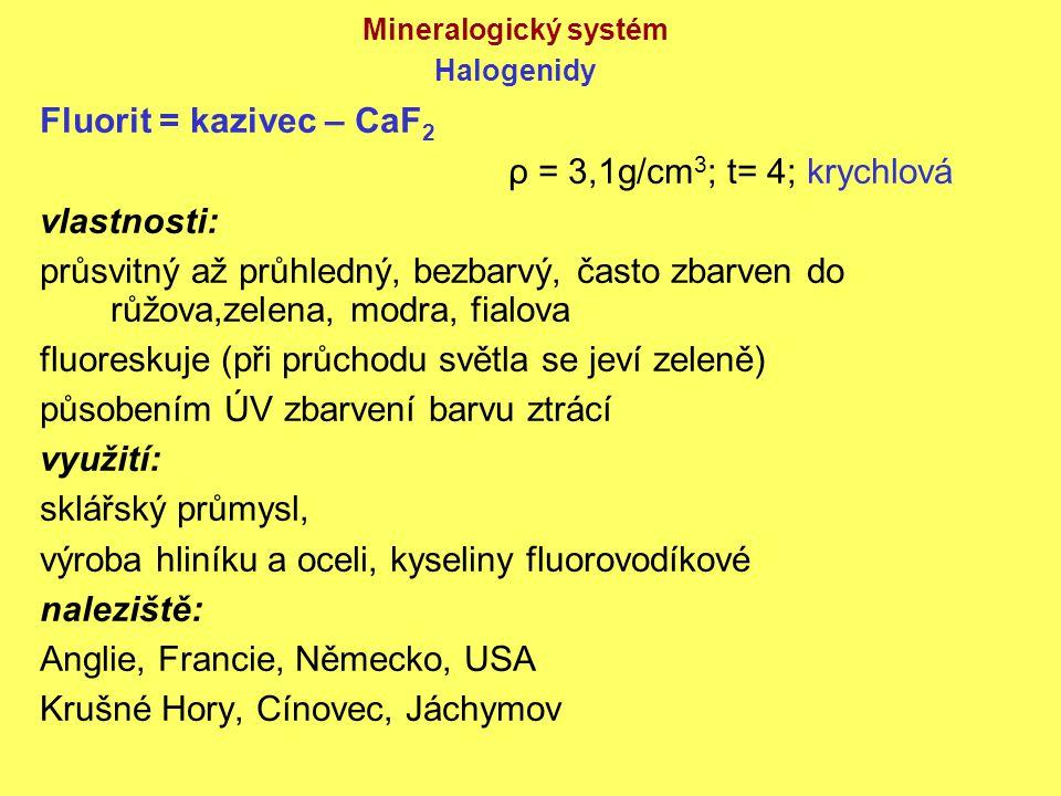 Mineralogický systém Halogenidy Fluorit = kazivec – CaF 2 ρ = 3,1g/cm 3 ; t= 4; krychlová vlastnosti: průsvitný až průhledný, bezbarvý, často zbarven