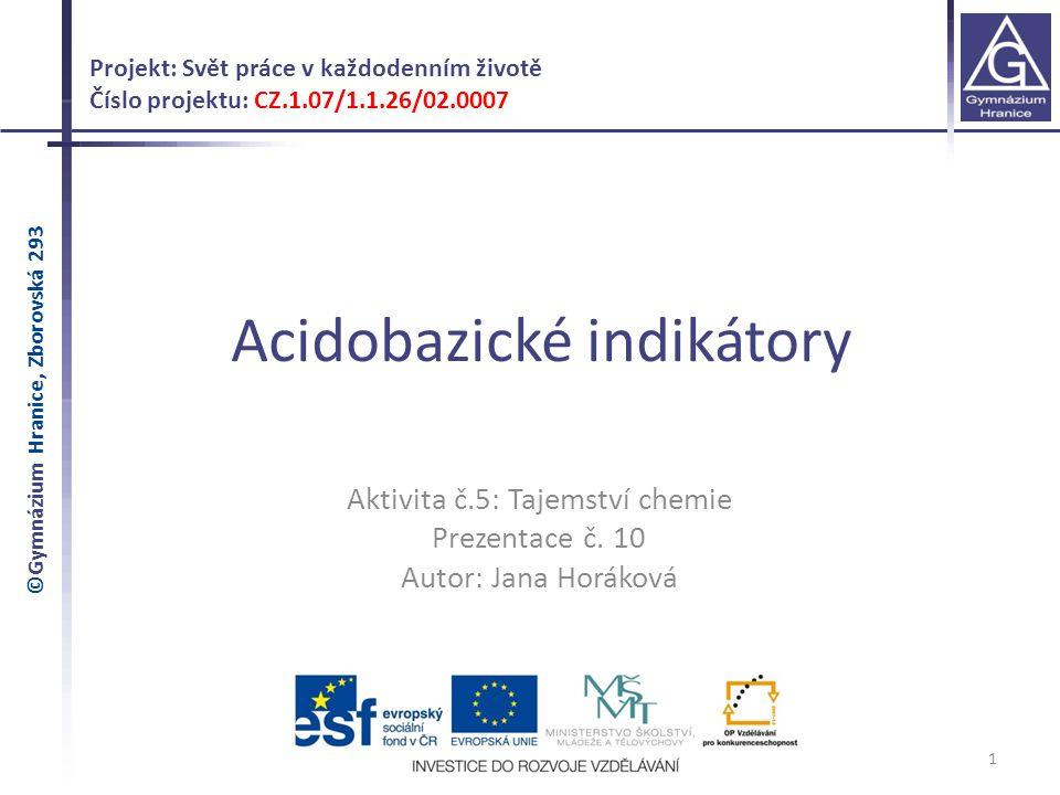 Acidobazické indikátory 1 Projekt: Svět práce v každodenním životě Číslo projektu: CZ.1.07/1.1.26/02.0007 Aktivita č.5: Tajemství chemie Prezentace č.