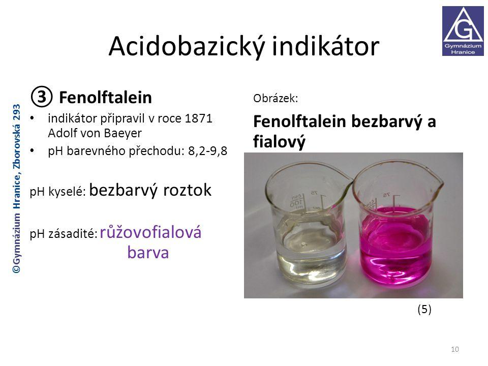 Acidobazický indikátor ③ Fenolftalein indikátor připravil v roce 1871 Adolf von Baeyer pH barevného přechodu: 8,2-9,8 pH kyselé: bezbarvý roztok pH zásadité: růžovofialová barva Obrázek: Fenolftalein bezbarvý a fialový (5) 10 ©Gymnázium Hranice, Zborovská 293